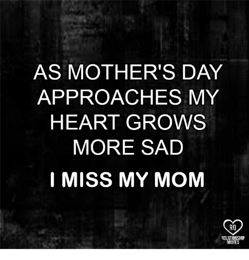 Memes, Mother's Day, and Heart: AS MOTHER'S DAY  APPROACHES MY  HEART GROWS  MORE SAD  I MISS MY MOM  RQ  RELATIONSHIP  UOTES