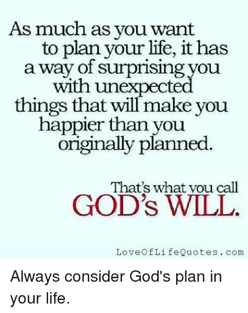 Unexpectancy: As much as you want  to plan your life, it has  a way of surprising you.  with unexpect  things that will make you  happier than you  originally planned  That's what vou call  GOD'S WILL  Love Of LifeQuotes. com Always consider God's plan in your life.