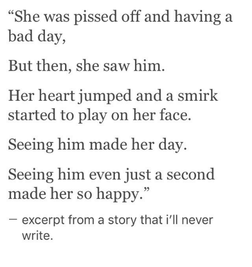 """Bad, Bad Day, and Saw: as pissed off and having a  She w  bad day,  But then, she saw him.  Her heart jumped and a smirk  started to play on her face.  Seeing him made her day  Seeing him even just a second  made her so happy.""""  95  excerpt from a story that i'll never  write"""