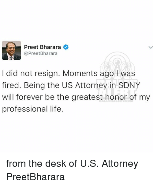 Resignated: as Preet Bharara  Pree  Bharara  I did not resign. Moments ago was  fired. Being the US Attorney in SDNY  will forever be the greatest honor of my  professional life. from the desk of U.S. Attorney PreetBharara