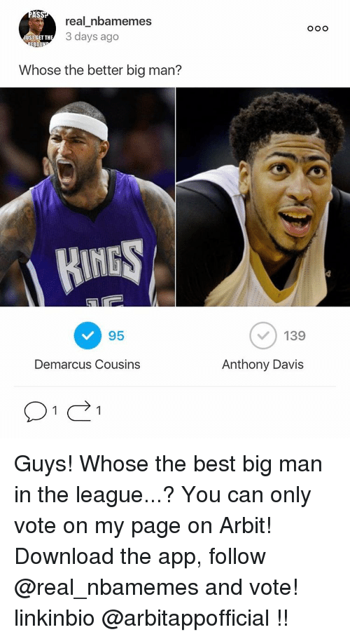 arbiter: AS  real nbamemes  3 days ago  ST GET TH  BOU  Whose the better big man?  RINGS  95  Demarcus Cousins  O O O  139  Anthony Davis Guys! Whose the best big man in the league...? You can only vote on my page on Arbit! Download the app, follow @real_nbamemes and vote! linkinbio @arbitappofficial !!