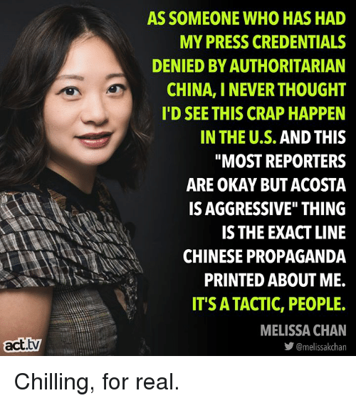 "reporters: AS SOMEONE WHO HAS HAD  MY PRESS CREDENTIALS  DENIED BY AUTHORITARIAN  CHINA, I NEVER THOUGHT  I'D SEE THIS CRAP HAPPEN  IN THE U.S. AND THIS  ""MOST REPORTERS  ARE OKAY BUT ACOSTA  IS AGGRESSIVE"" THING  IS THE EXACT LINE  CHINESE PROPAGANDA  PRINTED ABOUT ME.  IT'S ATACTIC, PEOPLE.  MELISSA CHAN  act.tv  步@melissakchan Chilling, for real."