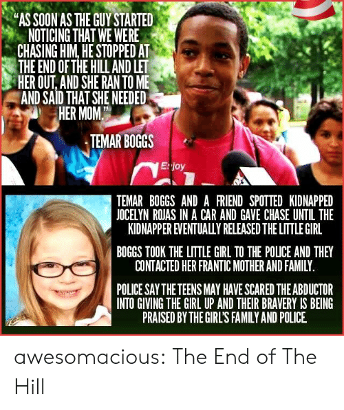 """Spotted: """"AS SOON AS THE GUY STARTED  NOTICING THAT WE WERE  CHASING HIM, HE STOPPED AT  THE END OF THE HILL AND LET  HER OUT, AND SHE RAN TO ME  AND SAID THAT SHE NEEDED  HER MOM  TEMAR BOGGS  E:joy  TEMAR BOGGS AND A FRIEND SPOTTED KIDNAPPED  JOCELYN ROJAS IN A CAR AND GAVE CHASE UNTIL THE  KIDNAPPER EVENTUALULY RELEASED THE LITTLE GIRL  BOGGS TOOK THE LITTLE GIRL TO THE POLICE AND THEY  CONTACTED HER FRANTIC MOTHER AND FAMILY  POLICE SAY THE TEENS MAY HAVE SCARED THE ABDUCTOR  INTO GIVING THE GIRL UP AND THEIR BRAVERY IS BEING  PRAISED BY THE GIRL'S FAMILY AND POLICE awesomacious:  The End of The Hill"""
