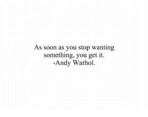 Andy Warhol: As soon as you stop wanting  something, you get it  -Andy Warhol.