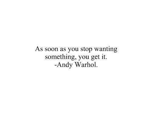 Andy Warhol: As soon as you stop wanting  something, you get it.  -Andy Warhol