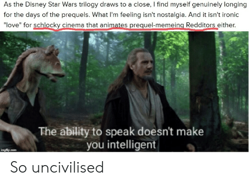 """Disney, Ironic, and Love: As the Disney Star Wars trilogy draws to a close, I find myself genuinely longing  for the days of the prequels. What I'm feeling isn't nostalgia. And it isn't ironic  """"love"""" for schlocky cinema that animates prequel-memeing Redditors either.  The ability to speak doesn't make  you intelligent  imgflip.com So uncivilised"""