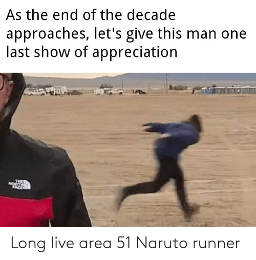 the end of the: As the end of the decade  approaches, let's give this man one  last show of appreciation  PACE Long live area 51 Naruto runner