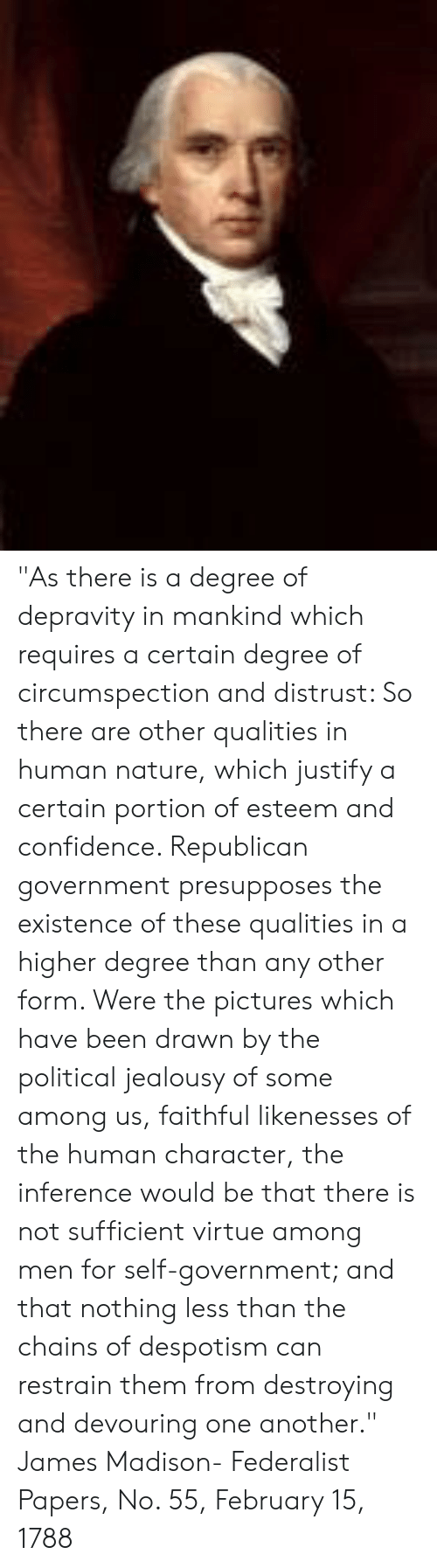 """despotism: """"As there is a degree of depravity in mankind which requires a certain degree of circumspection and distrust: So there are other qualities in human nature, which justify a certain portion of esteem and confidence. Republican government presupposes the existence of these qualities in a higher degree than any other form. Were the pictures which have been drawn by the political jealousy of some among us, faithful likenesses of the human character, the inference would be that there is not sufficient virtue among men for self-government; and that nothing less than the chains of despotism can restrain them from destroying and devouring one another.""""   James Madison- Federalist Papers, No. 55, February 15, 1788"""