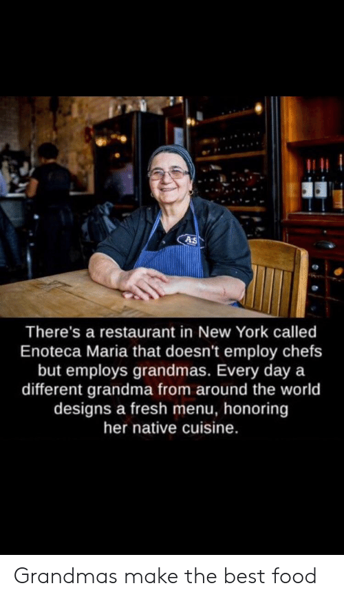 Food, Fresh, and Grandma: As  There's a restaurant in New York called  Enoteca Maria that doesn't employ chefs  but employs grandmas. Every day a  different grandma from around the world  designs a fresh menu, honoring  her native cuisine. Grandmas make the best food