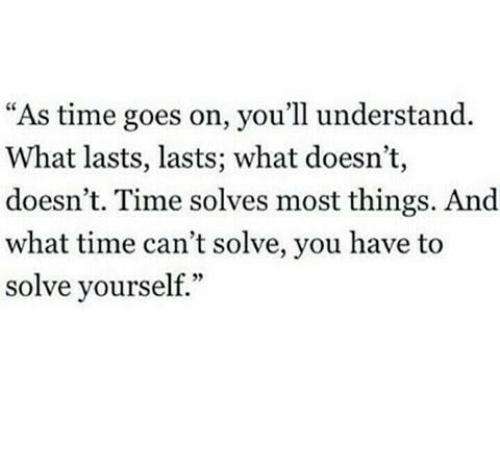 "Time, You, and What: ""As time goes on, you'll understand.  What lasts, lasts; what doesn't,  doesn't. Time solves most things. And  what time can't solve, you have to  solve yourself."""