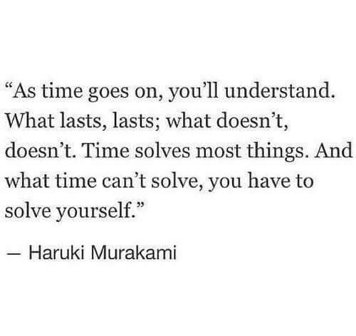 "Goes On: ""As time goes on, you'll understand.  What lasts, lasts; what doesn't,  doesn't. Time solves most things. And  what time can't solve, you have to  solve yourself.""  Haruki Murakami"