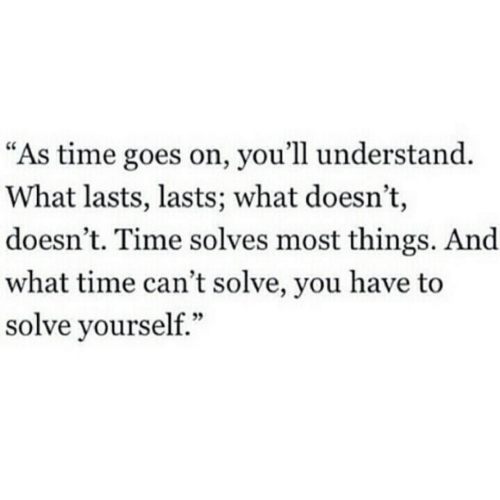 "Goes On: ""As time goes on, you'll understand.  What lasts, lasts; what doesn't,  doesn't. Time solves most things. And  what time can't solve, you have to  solve yourself."""