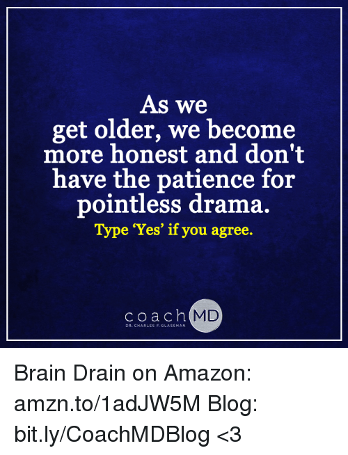 brain drain: As we  get older, we become  more honest and don't  have the patience for  pointless drama.  Type Yes' if you agree.  coach  MD  DR.C ARLES F. GLASSMAN Brain Drain on Amazon: amzn.to/1adJW5M Blog: bit.ly/CoachMDBlog  <3