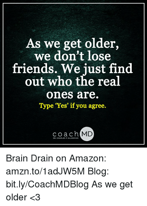 brain drain: As we get older,  we don't lose  friends. We just find  out who the real  ones are  Type 'Yes' if you agree.  coach MD  DR. CHARLES F. GLASSMAN Brain Drain on Amazon: amzn.to/1adJW5M Blog: bit.ly/CoachMDBlog  As we get older <3