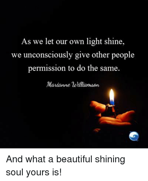 marianne: As we let our own light shine,  we unconsciously give other people  permission to do the same.  Marianne Williamson And what a beautiful shining soul yours is!