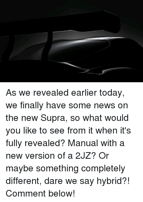 Memes, News, and Today: As we revealed earlier today, we finally have some news on the new Supra, so what would you like to see from it when it's fully revealed? Manual with a new version of a 2JZ? Or maybe something completely different, dare we say hybrid?! Comment below!