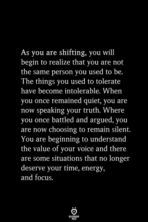 Energy, Focus, and Quiet: As you are shifting, you will  begin to realize that you are not  the same person you used to be.  The things you used to tolerate  have become intolerable. When  you once remained quiet, you are  now speaking your truth. Where  you once battled and argued, you  are now choosing to remain silent.  You are beginning to understand  the value of your voice and there  are some situations that no longer  deserve your time, energy,  and focus.