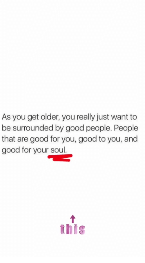 good people: As you get older, you really just want to  be surrounded by good people. People  that are good for you, good to you, and  good for your soul.  this