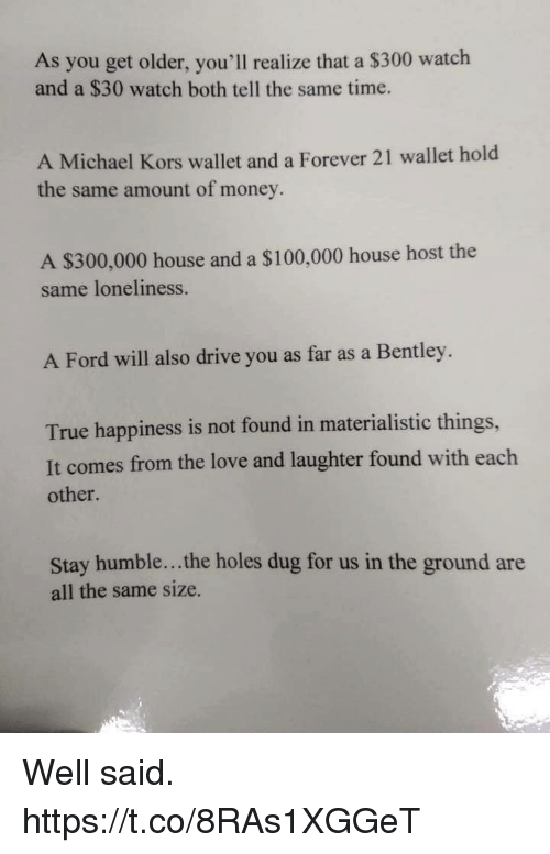 Bentley: As you get older, you'll realize that a $300 watch  and a $30 watch both tell the same time.  A Michael Kors wallet and a Forever 21 wallet hold  the same amount of money.  A S300,000 house and a S100,000 house host the  same loneliness.  A Ford will also drive you as far as a Bentley.  True happiness is not found in materialistic things,  It comes from the love and laughter found with each  other.  Stay humble... the holes dug for us in the ground are  all the same size. Well said. https://t.co/8RAs1XGGeT