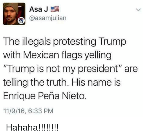 "Enrique Peña Nieto: Asa J  @asamhjulian  The illegals protesting Trump  with Mexican flags yelling  ""Trump is not my president"" are  telling the truth. His name is  Enrique Pena Nieto.  11/9/16, 6:33 PM Hahaha!!!!!!!!"