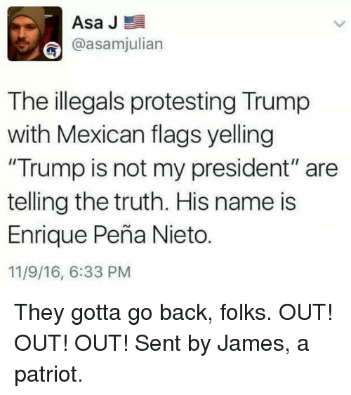 "Enrique Peña Nieto: Asa J  E  @asamjulian  The illegals protesting Trump  with Mexican flags yelling  ""Trump is not my president"" are  telling the truth. His name is  Enrique Pena Nieto.  11/9/16, 6:33 PM They gotta go back, folks. OUT! OUT! OUT!   Sent by James, a patriot."