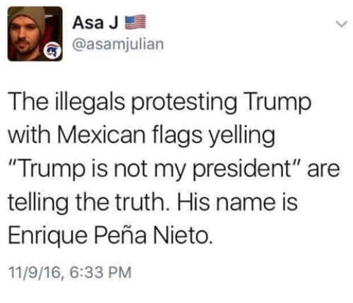 "Enrique Peña Nieto: Asa J  E  asamjulian  The illegals protesting Trump  with Mexican flags yelling  ""Trump is not my president"" are  telling the truth. His name is  Enrique Pena Nieto.  11/9/16, 6:33 PM"