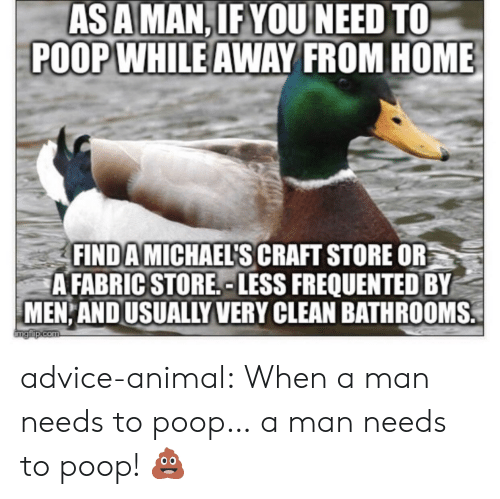 Michaels: ASAMAN,IFYOU NEED TO  POOPWHILE AWAY FROM HOME  FIND A MICHAELS CRAFT STORE OR  A FABRIC STORE, LESS FREQUENTED BY  MEN AND USUALLY VERY CLEAN BATHROOMS. advice-animal:  When a man needs to poop… a man needs to poop! 💩