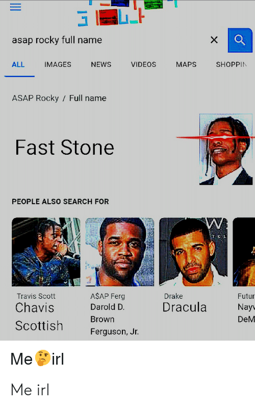 A$AP Ferg, Drake, and News: asap rocky full name  NEWS  VIDEOS  MAPS  SHOPPIN  ALL  IMAGES  ASAP Rocky Full name  Fast Stone  PEOPLE ALSO SEARCH FOR  W  A$AP Ferg  Drake  Futur  Travis Scott  Dracula  Chavis  Darold D.  Nay  Brown  DeM  Scottish  Ferguson, Jr.  Me irl Me irl