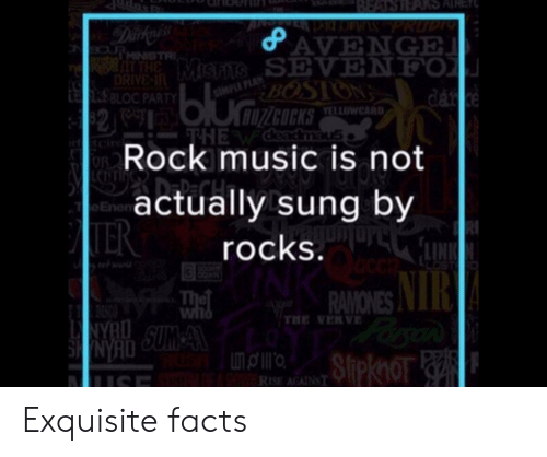 Facts, Funny, and Music: ASARSAR  PNOWSPRUDIO  AVENGE  MiSHTS SEVENFO  BOSION  Dakyess  9aURMINISTR  THE  DRIVE-  RBLOC PARTY  SIMPLE PLA  dar ke  bluiZcOCKS  82  YELLOWCARD  THE WCeadmaus  Rock music is not  tcir  LCDTF DEPCH  actually sung by  e Enen  TER  rocks.  The  Wild  RAMONES  THE VERVE  NYRO  NYRD SUM A  uSE  Πριο  Slipknor  RISE AGAINST Exquisite facts