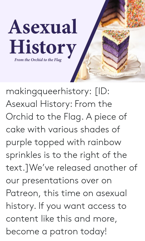 Piece Of Cake: Asexual  History  From the Orchid to the Flag makingqueerhistory:  [ID: Asexual History: From the Orchid to the Flag. A piece of cake with various shades of purple topped with rainbow sprinkles is to the right of the text.]We've released another of our presentations over on Patreon, this time on asexual history. If you want access to content like this and more, become a patron today!