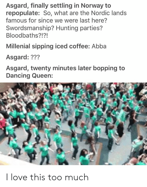 Love, Too Much, and Hunting: Asgard, finally settling in Norway to  repopulate: So, what are the Nordic lands  famous for since we were last here?  Swordsmanship? Hunting parties?  Bloodbaths?!?!  Millenial sipping iced coffee: Abba  Asgard: ???  Asgard, twenty minutes later bopping to I love this too much