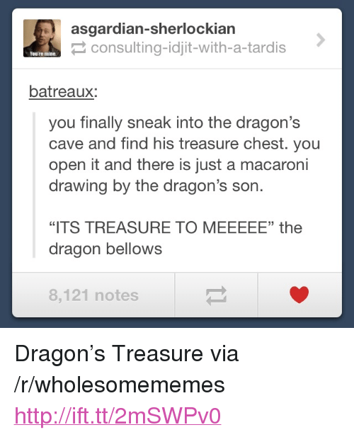 "Asgardian: asgardian-sherlockiarn  consulting-idjit-with-a-tardis  You're mine  batreaux:  you finally sneak into the dragon's  cave and find his treasure chest. you  open it and there is just a macaroni  drawing by the dragon's son.  35  ""ITS TREASURE TO MEEEEE"" the  dragon bellows  8,121 notes <p>Dragon&rsquo;s Treasure via /r/wholesomememes <a href=""http://ift.tt/2mSWPv0"">http://ift.tt/2mSWPv0</a></p>"