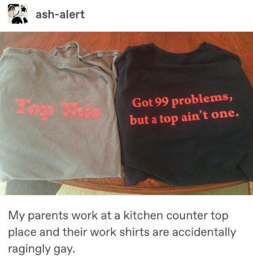99 Problems, Ash, and Parents: ash-alert  Got 99 problems,  but a top ain't one.  My parents work at a kitchen counter top  place and their work shirts are accidentally  ragingly gay.