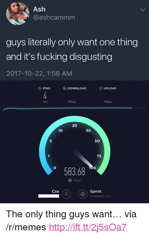 """anaheim ca: Ash  @ashcammm  guys literally only want one thing  and it's fucking disgusting  2017-10-22, 1:56 AM  PING  DOWNLOAD  UPLOAD  ms  Mbps  Mbps  20  10  30  5  50  75  58368  O Mbps  Cox (o  Sprint  Anaheim, CA <p>The only thing guys want&hellip; via /r/memes <a href=""""http://ift.tt/2j5sOa7"""">http://ift.tt/2j5sOa7</a></p>"""