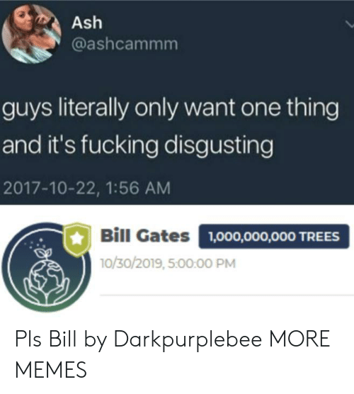 disgusting: Ash  @ashcammm  guys literally only want one thing  and it's fucking disgusting  2017-10-22, 1:56 AM  Bill Gates  1,000,000,000 TREES  10/30/2019, 5:00:00 PM Pls Bill by Darkpurplebee MORE MEMES