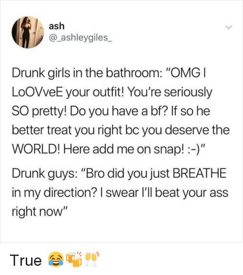 "just breathe: ash  @_ashleygiles  Drunk girls in the bathroom: ""OMG  LoOVveE your outfit! You're seriously  SO pretty! Do you have a bf? If so he  better treat you right bc you deserve the  WORLD! Here add me on snap!-)  Drunk guys: ""Bro did you just BREATHE  in my direction? I swear l'll beat your ass  right now"" True 😂🍻🥂"