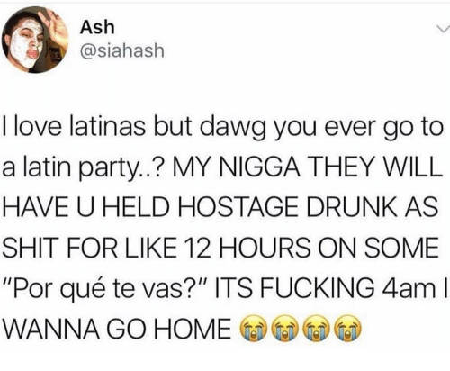 """wanna go home: Ash  asiahash  I love latinas but dawg you ever go to  a latin party..? MY NIGGA THEY WILL  HAVE U HELD HOSTAGE DRUNK AS  SHIT FOR LIKE 12 HOURS ON SOME  """"Por qué te vas?"""" ITS FUCKING 4am l  WANNA GO HOME CD-GeDⓦ⑥"""