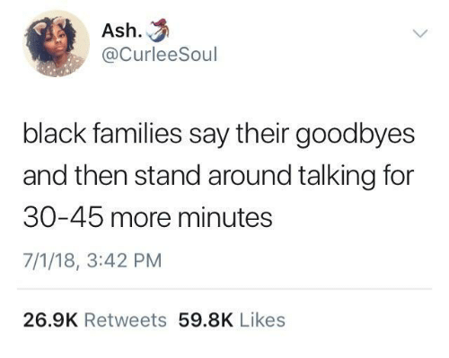 Ash, Black, and For: Ash.  @CurleeSoul  black families say their goodbyes  and then stand around talking for  30-45 more minutes  7/1/18, 3:42 PM  26.9K Retweets 59.8K Likes