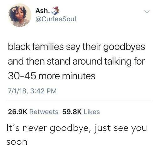 Ash, Soon..., and Black: Ash.  @CurleeSoul  black families say their goodbyes  and then stand around talking for  30-45 more minutes  7/1/18, 3:42 PM  26.9K Retweets 59.8K Likes It's never goodbye, just see you soon