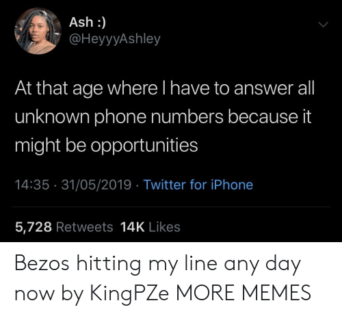 any day: Ash :)  @HeyyyAshley  At that age where l have to answer all  unknown phone numbers because it  might be opportunities  14:35 31/05/2019 Twitter for iPhone  5,728 Retweets 14K Likes Bezos hitting my line any day now by KingPZe MORE MEMES