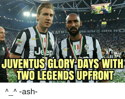 Ash, Memes, and Juventus: ash  Je  JUVENTUS' GLORY DAYS WITH  TWO LEGENDS UPFRONT ^_^  -ash-