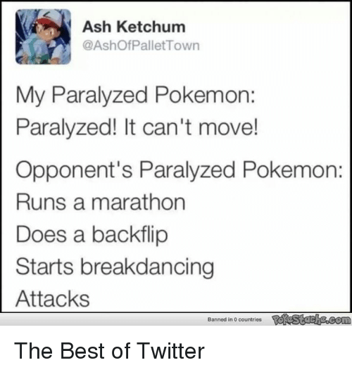 Ash Ketchum: Ash Ketchum  @Ashof Pallet Town  My Paralyzed Pokemon:  Paralyzed! It can't move!  Opponent's Paralyzed Pokemon:  Runs a marathon  Does a backflip  Starts breakdancing  Attacks  Banned in 0 countries The Best of Twitter
