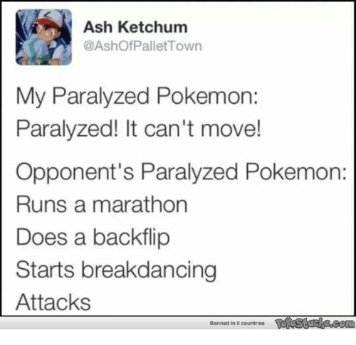 Ash Ketchum: Ash Ketchum  @Ashof Pallet Town  My Paralyzed Pokemon:  Paralyzed! It can't move!  Opponent's Paralyzed Pokemon:  Runs a marathon  Does a backflip  Starts breakdancing  Attacks  Banned in 0 countries