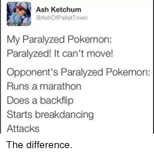 Ash Ketchum: Ash Ketchum  @Ashof Pallet Town  My Paralyzed Pokemon:  Paralyzed! It can't move!  Opponent's Paralyzed Pokemon  Runs a marathon  Does a backflip  Starts breakdancing  Attacks The difference.