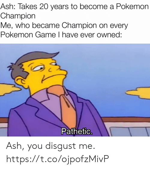 pathetic: Ash: Takes 20 years to become a Pokemon  Champion  Me, who became Champion on every  Pokemon Game I have ever owned:  Pathetic. Ash, you disgust me. https://t.co/ojpofzMivP