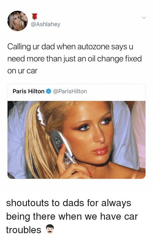 parishilton: @Ashlahey  Calling ur dad when autozone says u  need more than just an oil change fixed  on ur car  Paris Hilton@ParisHilton shoutouts to dads for always being there when we have car troubles 👨🏻