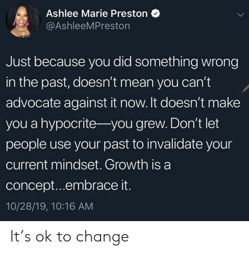 marie: Ashlee Marie Preston  @AshleeMPreston  Just because you did something wrong  in the past, doesn't mean you can't  advocate against it now. It doesn't make  you a hypocrite- you grew. Don't let  people use your past to invalidate your  current mindset. Growth is a  concept...embrace it.  10/28/19, 10:16 AM It's ok to change