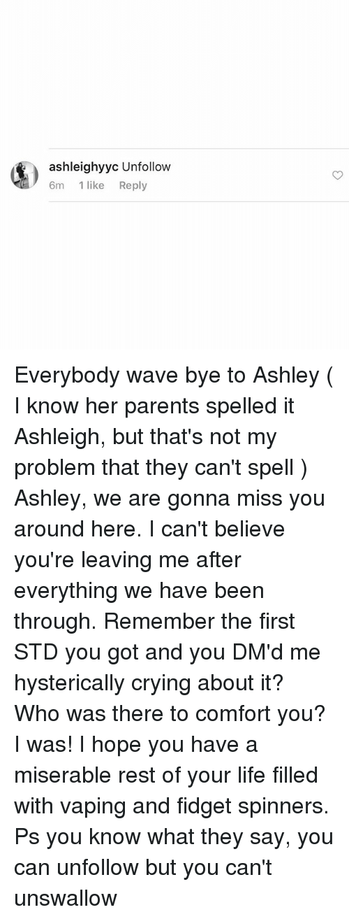 Crying, Life, and Parents: ashleighyyc Unfollow  6m  1 like  Reply Everybody wave bye to Ashley ( I know her parents spelled it Ashleigh, but that's not my problem that they can't spell ) Ashley, we are gonna miss you around here. I can't believe you're leaving me after everything we have been through. Remember the first STD you got and you DM'd me hysterically crying about it? Who was there to comfort you? I was! I hope you have a miserable rest of your life filled with vaping and fidget spinners. Ps you know what they say, you can unfollow but you can't unswallow