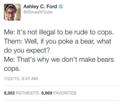 Fords: Ashley C. Ford  @iSmashFizzle  Me: It's not illegal to be rude to cops.  Them: Well, if you poke a bear, what  do you expect?  Me: That's why we don't make bears  cops  7/22/15, 8:47 AM  8,302 RETWEETS 8,869 FAVORITES