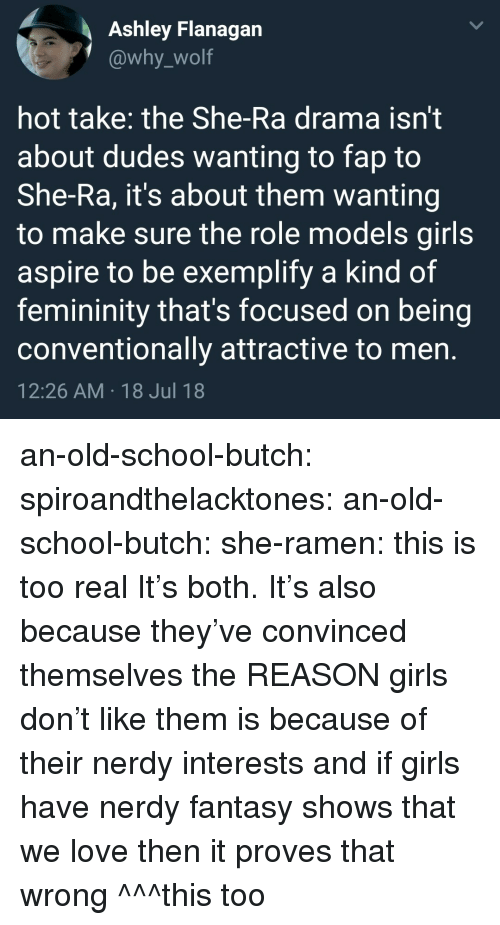 Fap To: Ashley Flanagan  @why_wolf  hot take: the She-Ra drama isn't  about dudes wanting to fap to  She-Ra, it's about them wanting  to make sure the role models girls  aspire to be exemplify a kind of  femininity that's focused on being  conventionally attractive to men  12:26 AM 18 Jul 18 an-old-school-butch:  spiroandthelacktones:  an-old-school-butch:   she-ramen: this is too real It's both.   It's also because they've convinced themselves the REASON girls don't like them is because of their nerdy interests and if girls have nerdy fantasy shows that we love then it proves that wrong   ^^^this too